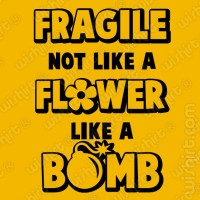 T-shirt Fragile not like a Flower Like a Bomb