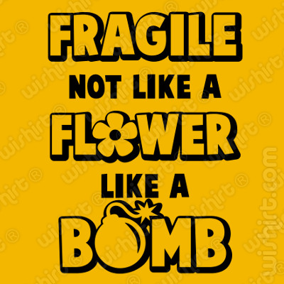 T-shirt Fragile not like a Flower Like a Bomb