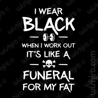 T-shirt I wear black when I work out, It's like a funeral for my fat