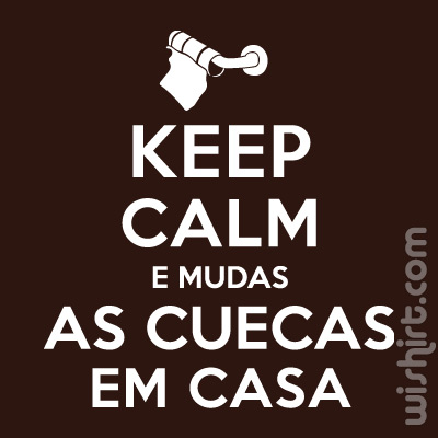 T-shirt Keep Calm e Mudas as Cuecas em Casa