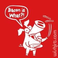 T-shirt Bacon is What?!