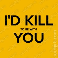 T-shirt I'd kill to be with you