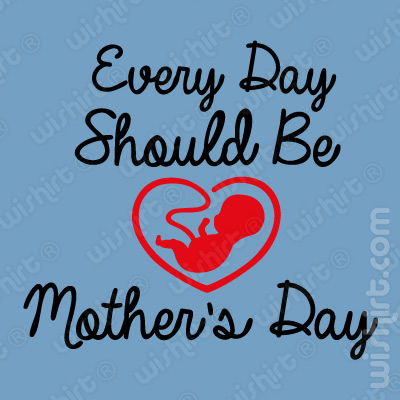 T-shirt Every Day Should be Mother's Day