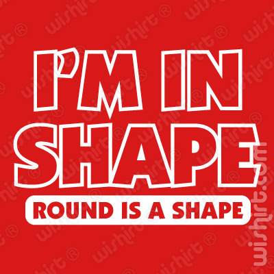 T-shirt I'm in shape. Round is a shape