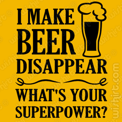 T-shirt I Make Beer Disappear. What's your Superpower?