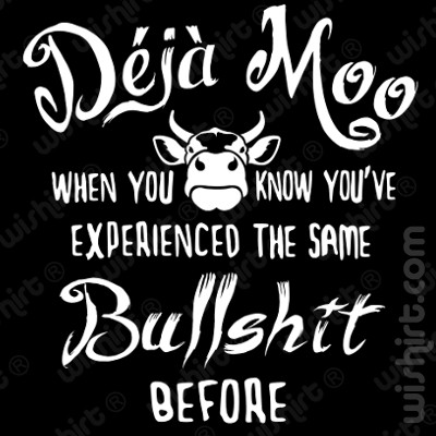 T-shirt Déjà Moo. When you know you have experienced the same bullshit before