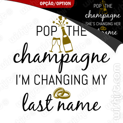 T-shirt Pop the Champagne. I'm / She's Changing My / Her Last Name - T-shirt Despedida de Solteira